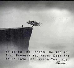 Be weird. Be Random. Be who You are. Because you never know who would love the person you hide View more #quotes @ http://quotes-lover.com/ Tags: #BeYourself, #Inspirational, #Random, #Self, #Weird, #You