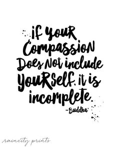 Buddha Quote. If Your Compassion Does not include yourself it