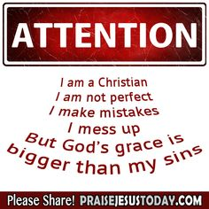 ATTENTION: I am a Christian I am not perfect I make mistakes I mess up But God's grace is bigger than my sins