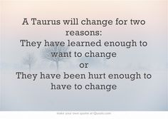 A Taurus will change for two reasons: They have learned enough to want to change or They have been hurt enough to have to change. Boy, is this Mr...