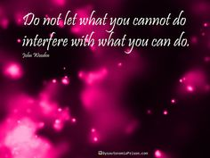 Do not let what you cannot do interfere with what you can do. ~ John Wooden