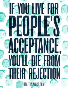 Positive Quote: I you live for people's acceptance, you'll die from their rejections. www.HealthyPlace.com