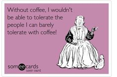 Without coffee, I can't tolerate people I can barely tolerate with coffee.