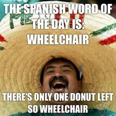 The Spanish word for the day is WHEELCHAIR. There's only one donut left so wheelchair.