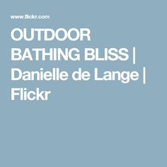 OUTDOOR BATHING BLISS | Danielle de Lange | Flickr