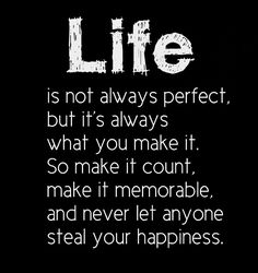 Life's not always perfect, but it's always what you make it. So make it count makes it memorable and never let anyone steal your happiness. The best collection of quotes and sayings for every situation in life. Words Quotes, Me Quotes, Motivational Quotes, Inspirational Quotes, Sayings, Wisdom Quotes, The Words, Great Quotes, Quotes To Live By