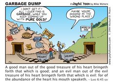 A good man produces good out of the good storeroom of his heart. An evil man produces evil out of the evil storeroom, for his mouth speaks from the overflow of the heart. ~ Luke 6:45