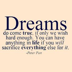 Dreams do come true, if only we wish hard enough. You can have anything in life if you will sacrifice everything else for it. - Peter Pan