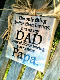 "So sweet for MY dad, ""The only thing better than having you as my DAD is my children having you as their Papa"" - love it."