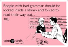 People with bad grammar should be locked inside a library and forced to read their way out.