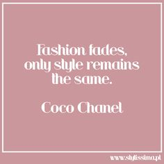 Fashion fades, only style remains tye same (Coco Chanel).