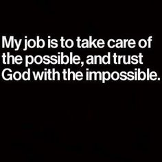 My job is to take care of the possible, and trust God with the impossible. Faith Quotes, Bible Quotes, Bible Verses, Me Quotes, Motivational Quotes, Inspirational Quotes, Scriptures, Great Quotes, Quotes To Live By