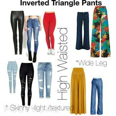 High Waist Pants work best for Inverted triangle bodies especially if you have a short torso. Remember * High Waist- Wide Legs and/or Light wash or Bright Color or Textured-Ripped Jeans