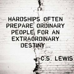 Hardship often prepares ordinary people for an extraordinary destiny!