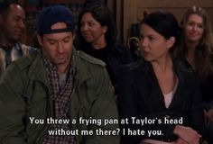 Lorelai: You threw a frying pan at Taylor's head without me there? I hate you.