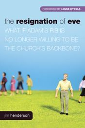 The Resignation of Eve: What If Adam's Rib Is No Longer Willing to Be the Church's Backbone? ~ written by Jim Henderson; foreword by Lynne Hybels . . . (c) 2012