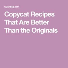 Copycat Recipes That Are Better Than the Originals