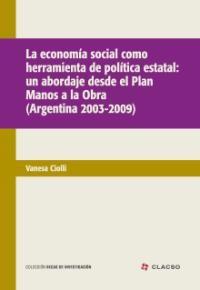 Vanessa Ciolli (autora) / La economía social como herramienta de política estatal Un abordaje desde el Plan Manos a la Obra (Argentina 2003-2009)