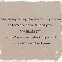 The funny thing about a strong woman is that she doesn't need you...she wants you. And if you start slacking she'll be content without you.