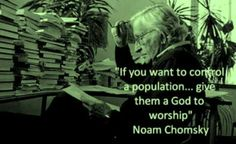 If you want to control a population, give them a god to worship. - Noam Chomsky