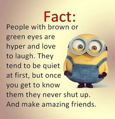 OH MY FREAKIN GOSH THIS IS SOOOO TRUE!!! I have brown eyes and do laugh ALL da time and I'm quite when I first meet someone but them it goes down hill from there!!!! Lol