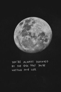 You're always haunted by the idea that you're wasting your life.