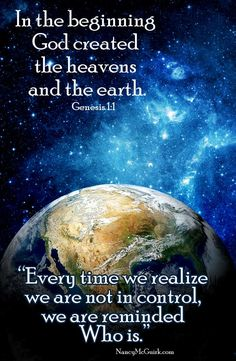 """In the Beginning God created the heavens and the earth. Genesis 1:1 - Quote from Nancy's Bible study - ""Every time we realize we are not in control, we are reminded Who is."""