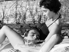 I'd go anywhere with you.