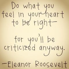 Do what you feel in your heart to be right, for you'll be criticized anyway - Eleanor Roosevelt
