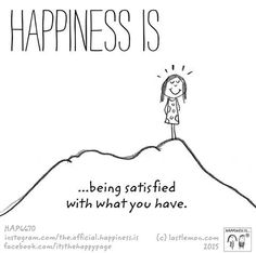 Happiness is being satisfied with what you have.