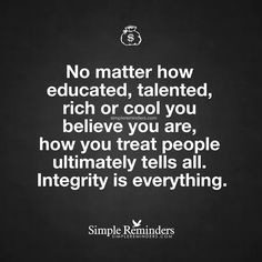 Integrity is everything No matter how educated, talented, rich or cool you believe you are, how you treat people ultimately tells all. Integrity is everything. Great Quotes, Quotes To Live By, Me Quotes, Motivational Quotes, Funny Quotes, Inspirational Quotes, Snob Quotes, Karma Quotes, The Words