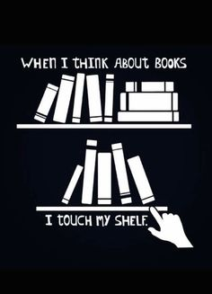 When I think about books, I touch my shelf.