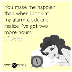 You make me happier than when I look at my alarm clock and realize I've got more hours of sleep.