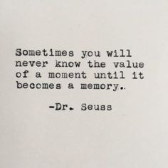 """Sometimes you will never know the value of a moment until it becomes a memory."" Dr. Seuss"