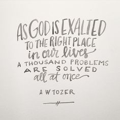"""As God is exalted to the right place in our lives a thousand problems are solved all at once."" ~A.W. Tozer"