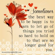 Sometimes the best way to be happy is to learn to let go of things you tried so hard to hold on to that are no longer good for you.