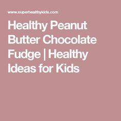 Healthy Peanut Butter Chocolate Fudge | Healthy Ideas for Kids