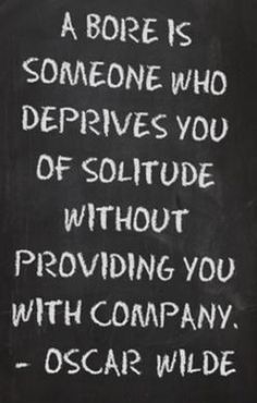 """A bore is someone who deprives you of solitude without providing you with company."" —Oscar Wilde"
