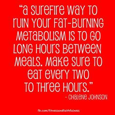 """""""A surefire way to ruin your fat burning metabolism is to go long hours between meals. Make sure to eat every two to three hours.""""- @Chalene Johnson"""