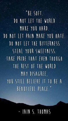 """Don't let the world make you hard."""