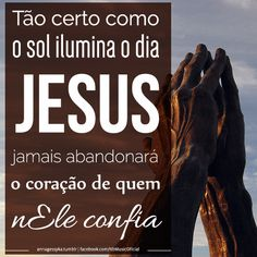 """""""Tão certo como o sol ilumina o dia, Jesus jamais abandonará o coração de quem nEle confia!"""""""