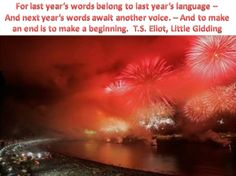 For last year's words belong to last year's language – And next year's words await another voice. – And to make an end is to make a beginning. ~ T.S. Eliot, Little Gidding