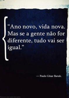 """""""Ano novo, vida nova. Mas se a gente não for diferente, tudo vai ser igual."""" — Paulo César Baruk.   http://www.pinterest.com/dossantos0445/al%C3%A9m-de-voc%C3%AA/"""