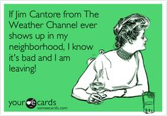 If Jim Cantore from The Weather Channel ever shows up in my neighborhood, I know it's bad and I am leaving!  @shannonkm229  (i thought this was hilarious when you said this!) Someecards, The Cardigans, Funny Quotes, Funny Memes, It's Funny, That's Hilarious, Crude Memes, Drunk Quotes, Funny Drunk