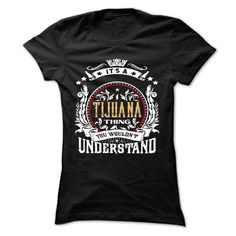TIJUANA .Its a TIJUANA Thing You Wouldnt Understand - T - #man gift #sister gift. ORDER NOW => https://www.sunfrog.com/Names/TIJUANA-Its-a-TIJUANA-Thing-You-Wouldnt-Understand--T-Shirt-Hoodie-Hoodies-YearName-Birthday.html?68278