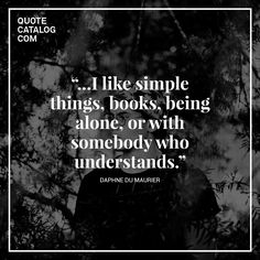 """""""…I like simple things, books, being alone, or with somebody who understands."""" —  Daphne du Maurier"""