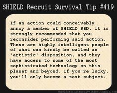 S.H.I.E.L.D. Recruit Survival Tip #419:If an action could conceivably annoy a member of S.H.I.E.L.D. R&D, it is strongly recommended that you reconsider performing said action. These are highly intelligent people of what can kindly be called an 'artistic' disposition, and they have access to some of the most sophisticated technology on this planet and beyond. If you're lucky, you'll only become a test subject. [Submitted by themusikabox]