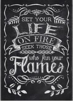 Set your life on fire seek those who fan your flames - http://www.zazzle.com/chalkboard_life_on_fire_quote-228818713558727348?design.areas=%5bdynamic%5d&rf=238087280021604351