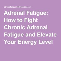 Adrenal Fatigue: How to Fight Chronic Adrenal Fatigue and Elevate Your Energy Level