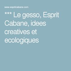 *** Le gesso, Esprit Cabane, idees creatives et ecologiques